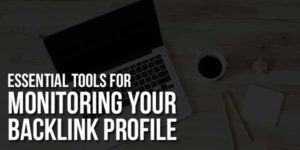Essential Tools For Monitoring Your Backlink Profile