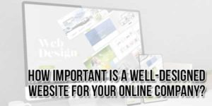How-Important-Is-A-Well-Designed-Website-For-Your-Online-Company