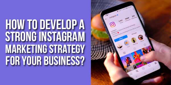 How-To-Develop-A-Strong-Instagram-Marketing-Strategy-For-Your-Business