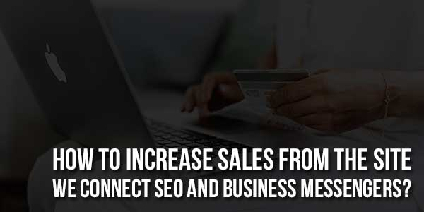 How-To-Increase-Sales-From-The-Site-We-Connect-SEO-And-Business-Messengers