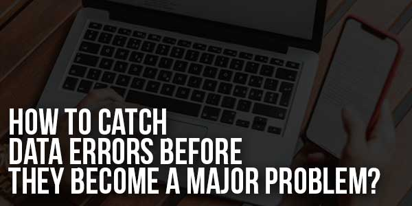 How-to-Catch-Data-Errors-Before-They-Become-a-Major-Problem
