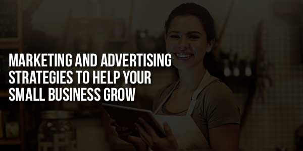 Marketing-And-Advertising-Strategies-To-Help-Your-Small-Business-Grow-