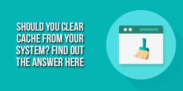 Should-You-Clear-Cache-From-Your-System--Find-Out-The-Answer-Here
