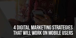 4-Digital-Marketing-Strategies-That-Will-Work-On-Mobile-Users