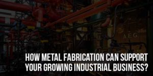 How-Metal-Fabrication-Can-Support-Your-Growing-Industrial-Business