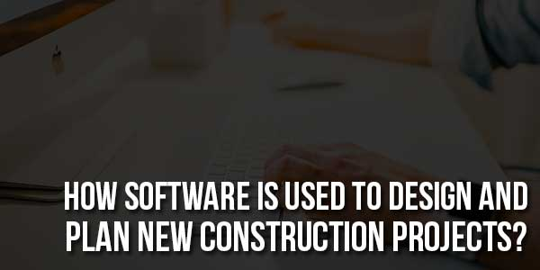 How-Software-Is-Used-to-Design-and-Plan-New-Construction-Projects