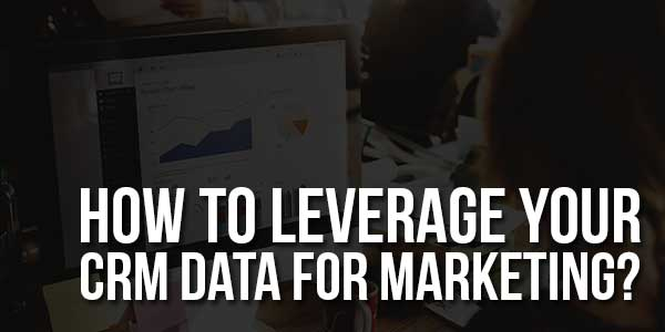 How-To-Leverage-Your-CRM-Data-For-Marketing