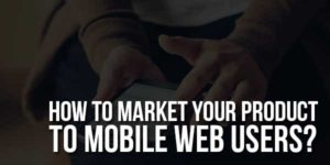 How-To-Market-Your-Product-To-Mobile-Web-Users