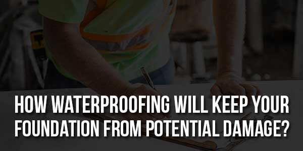 How-Waterproofing-Will-Keep-Your-Foundation-From-Potential-Damage