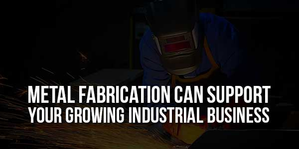 Metal-Fabrication-Can-Support-Your-Growing-Industrial-Business