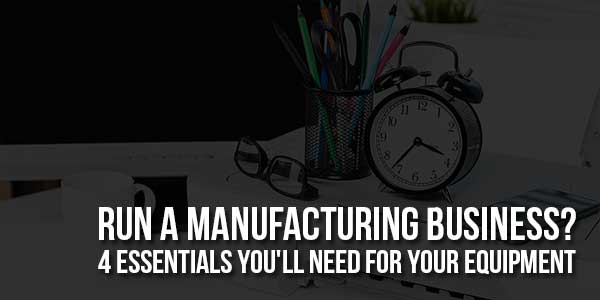 Run-A-Manufacturing-Business-4-Essentials-You'll-Need-For-Your-Equipment