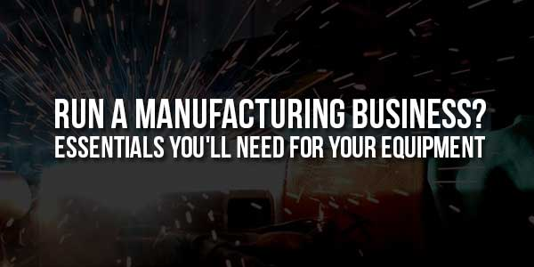Run-A-Manufacturing-Business-Essentials-You'll-Need-For-Your-Equipment