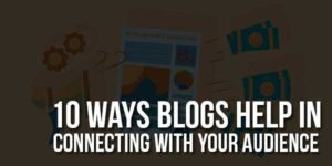 10-Ways-Blogs-Help-In-Connecting-With-Your-Audience