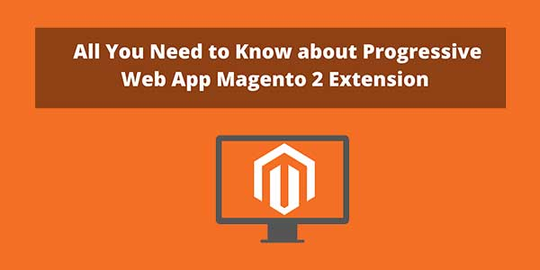 All-You-Need-To-Know-About-Progressive-Web-App-Magento-2-Extension
