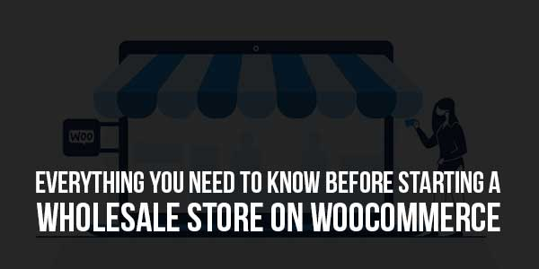 Everything-You-Need-To-Know-Before-Starting-A-Wholesale-Store-On-WooCommerce