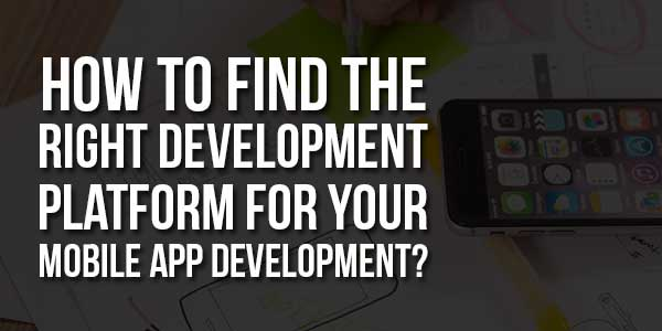 How-To-Find-The-Right-Development-Platform-For-Your-Mobile-App-Development