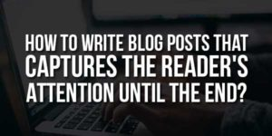 How-To-Write-Blog-Posts-That-Captures-The-Readers-Attention-Until-The-End