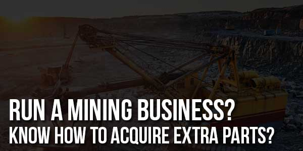Run-A-Mining-Business-Know-How-To-Acquire-Extra-Parts