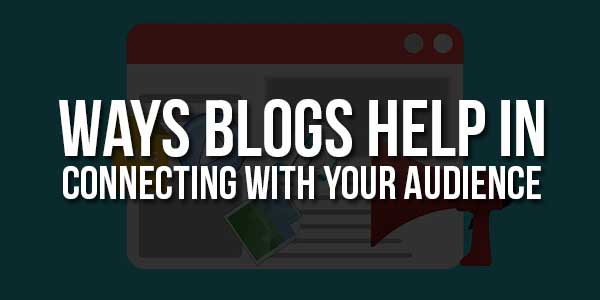 Ways-Blogs-Help-In-Connecting-With-Your-Audience