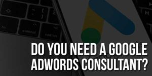 Do-You-Need-A-Google-AdWords-Consultant