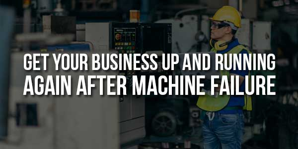 Get-Your-Business-Up-And-Running-Again-After-Machine-Failure