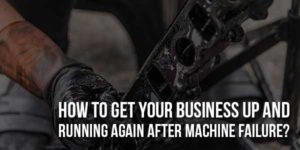 How-To-Get-Your-Business-Up-And-Running-Again-After-Machine-Failure