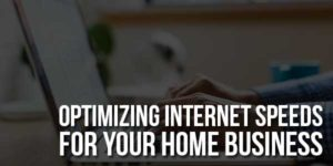 Optimizing-Internet-Speeds-For-Your-Home-Business