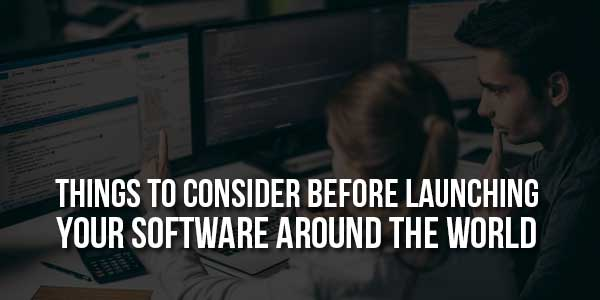 Things-To-Consider-Before-Launching-Your-Software-Around-The-World