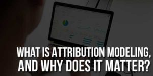 What-Is-Attribution-Modeling,-And-Why-Does-It-Matter